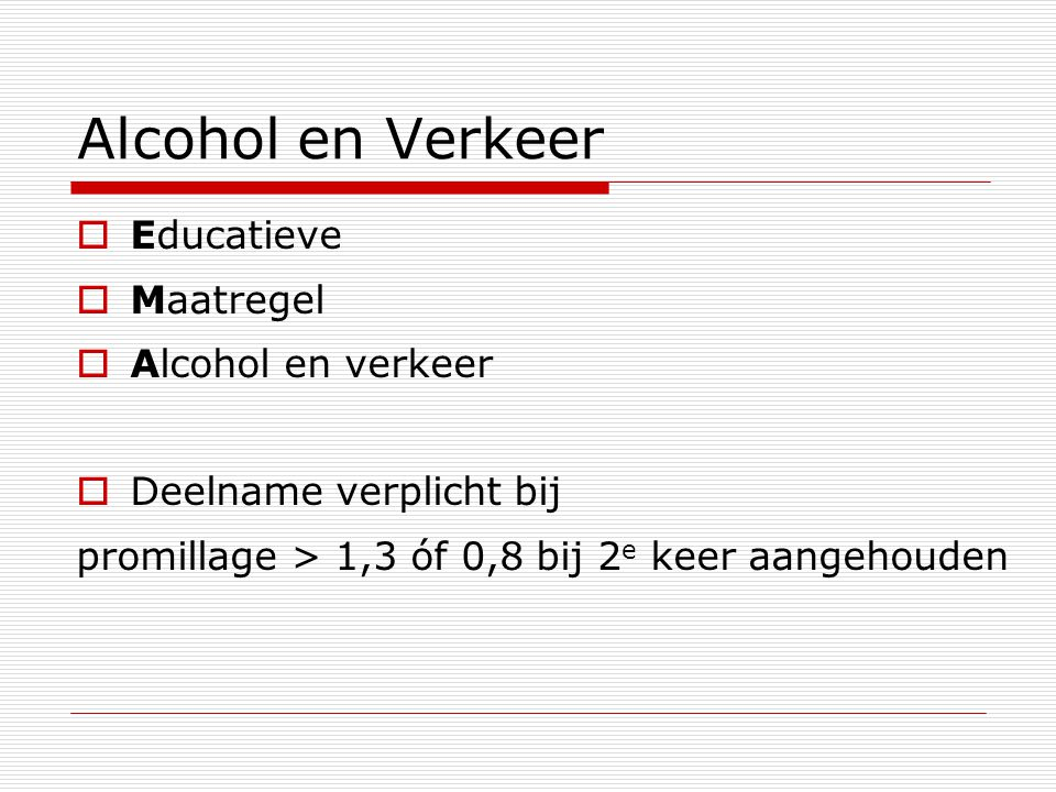 Alcohol en Verkeer  Educatieve  Maatregel  Alcohol en verkeer  Deelname verplicht bij promillage > 1,3 óf 0,8 bij 2 e keer aangehouden