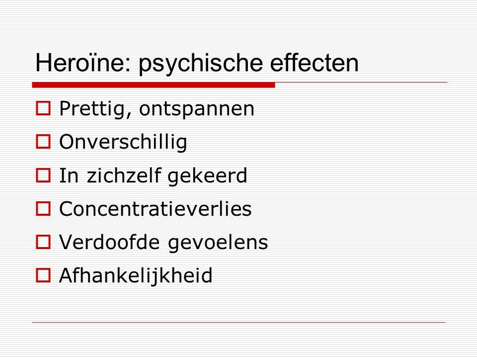 Heroïne: psychische effecten  Prettig, ontspannen  Onverschillig  In zichzelf gekeerd  Concentratieverlies  Verdoofde gevoelens  Afhankelijkheid