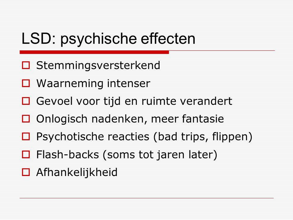 LSD: psychische effecten  Stemmingsversterkend  Waarneming intenser  Gevoel voor tijd en ruimte verandert  Onlogisch nadenken, meer fantasie  Psy