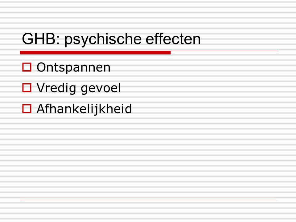 GHB: psychische effecten  Ontspannen  Vredig gevoel  Afhankelijkheid