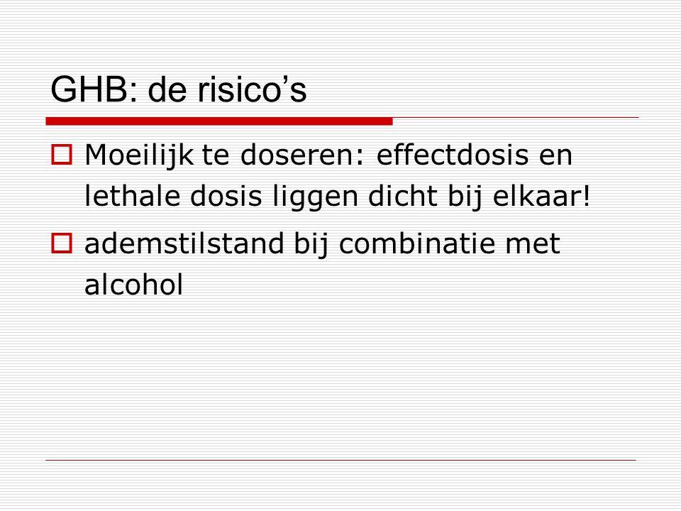 GHB: de risico's  Moeilijk te doseren: effectdosis en lethale dosis liggen dicht bij elkaar!  ademstilstand bij combinatie met alcohol