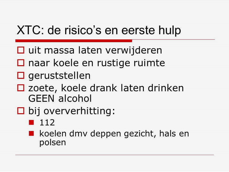 XTC: de risico's en eerste hulp  uit massa laten verwijderen  naar koele en rustige ruimte  geruststellen  zoete, koele drank laten drinken GEEN a