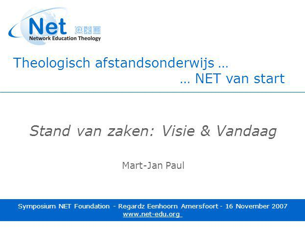 Symposium NET Foundation 16 November 2007 - Amersfoort Stand van zaken: Visie & Vandaag Mart-Jan Paul Symposium NET Foundation - Regardz Eenhoorn Amersfoort - 16 November 2007 www.net-edu.org Theologisch afstandsonderwijs … … NET van start