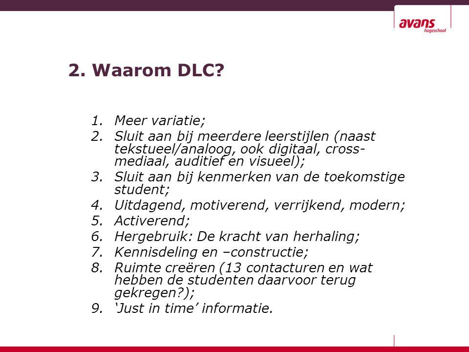 2. Waarom DLC? 1.Meer variatie; 2.Sluit aan bij meerdere leerstijlen (naast tekstueel/analoog, ook digitaal, cross- mediaal, auditief en visueel); 3.S