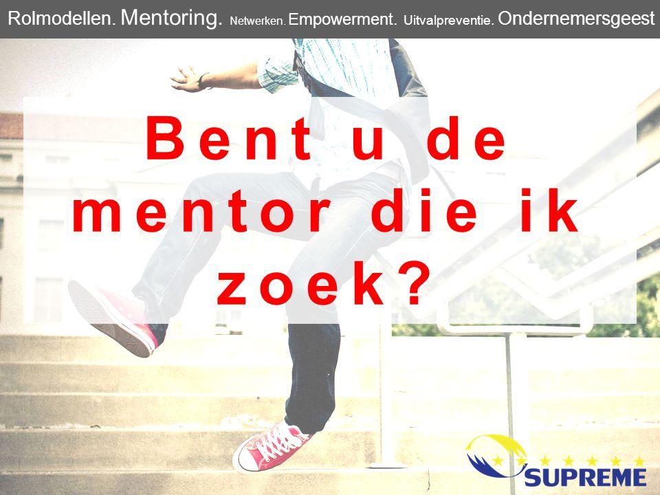 Bent u de mentor die ik zoek? Rolmodellen. Mentoring. Netwerken. Empowerment. Uitvalpreventie. Ondernemersgeest