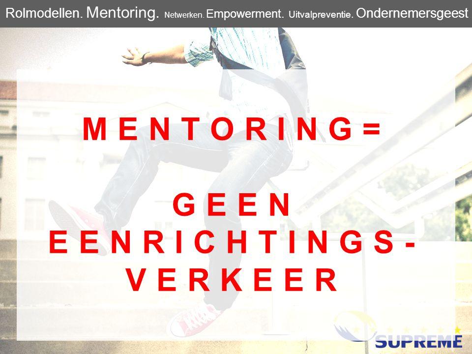 MENTORING= GEEN EENRICHTINGS- VERKEER Rolmodellen. Mentoring. Netwerken. Empowerment. Uitvalpreventie. Ondernemersgeest