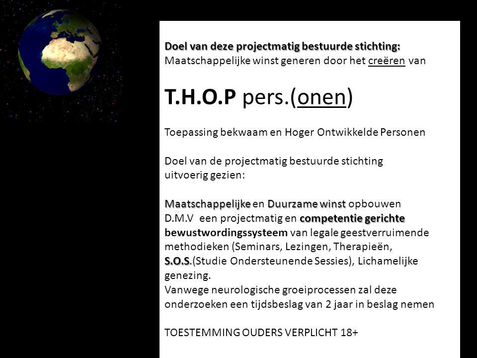Doel van deze projectmatig bestuurde stichting: Maatschappelijke winst generen door het creëren van T.H.O.P pers.(onen) Toepassing bekwaam en Hoger Ontwikkelde Personen Doel van de projectmatig bestuurde stichting uitvoerig gezien: MaatschappelijkeDuurzame winst competentie gerichte Maatschappelijke en Duurzame winst opbouwen D.M.V een projectmatig en competentie gerichte bewustwordingssysteem van legale geestverruimende methodieken (Seminars, Lezingen, Therapieën, SOS (Studie Ondersteunende Sessies), Lichamelijke genezing en bewustwording van de actuele wereldvorming.