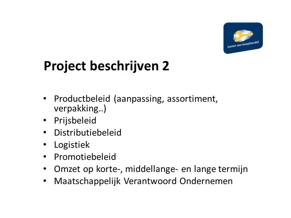 Project beschrijven 2 Productbeleid (aanpassing, assortiment, verpakking..) Prijsbeleid Distributiebeleid Logistiek Promotiebeleid Omzet op korte-, middellange- en lange termijn Maatschappelijk Verantwoord Ondernemen