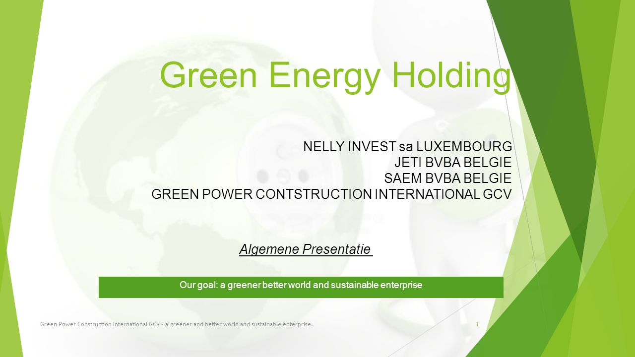 Green Energy Holding NELLY INVEST sa LUXEMBOURG JETI BVBA BELGIE SAEM BVBA BELGIE GREEN POWER CONTSTRUCTION INTERNATIONAL GCV Our goal: a greener better world and sustainable enterprise Green Power Construction International GCV - a greener and better world and sustainable enterprise.1 Algemene Presentatie