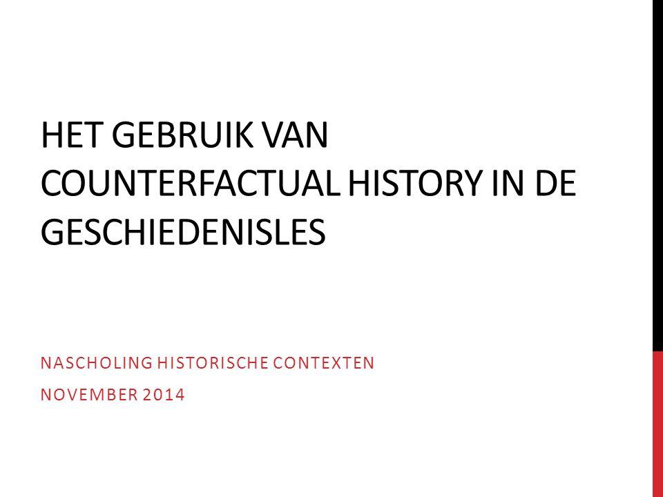HET GEBRUIK VAN COUNTERFACTUAL HISTORY IN DE GESCHIEDENISLES NASCHOLING HISTORISCHE CONTEXTEN NOVEMBER 2014