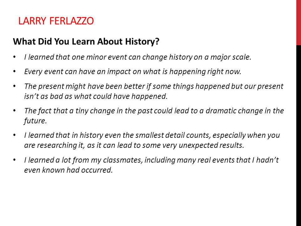 LARRY FERLAZZO What Did You Learn About History? I learned that one minor event can change history on a major scale. Every event can have an impact on