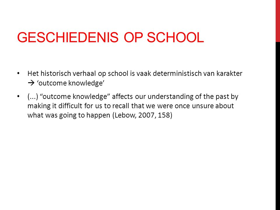 """GESCHIEDENIS OP SCHOOL Het historisch verhaal op school is vaak deterministisch van karakter  'outcome knowledge' (...) """"outcome knowledge"""" affects o"""