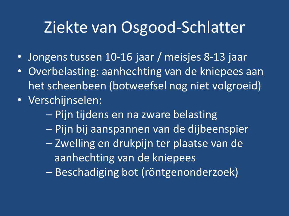 Ziekte van Osgood-Schlatter Jongens tussen 10-16 jaar / meisjes 8-13 jaar Overbelasting: aanhechting van de kniepees aan het scheenbeen (botweefsel no