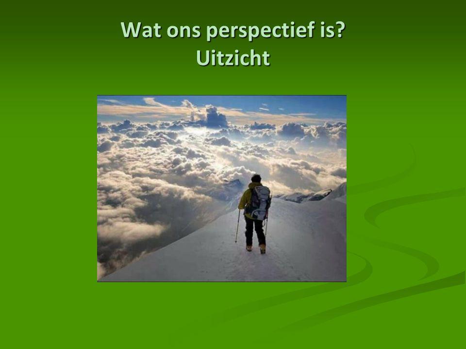 Wat ons perspectief is? Uitzicht
