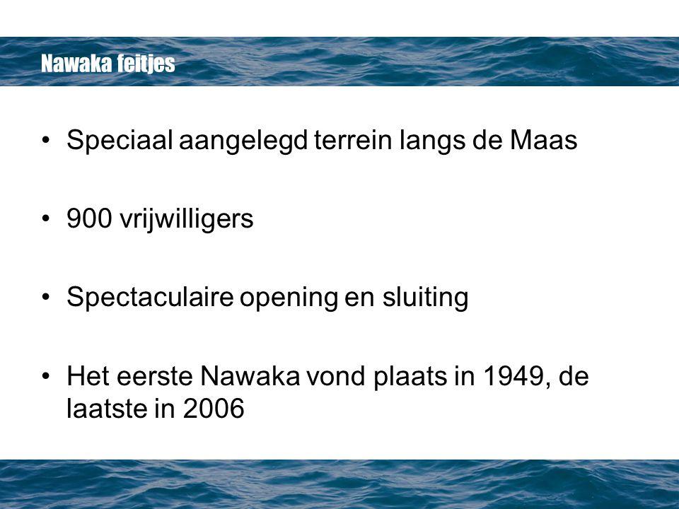 Nawaka feitjes Speciaal aangelegd terrein langs de Maas 900 vrijwilligers Spectaculaire opening en sluiting Het eerste Nawaka vond plaats in 1949, de laatste in 2006