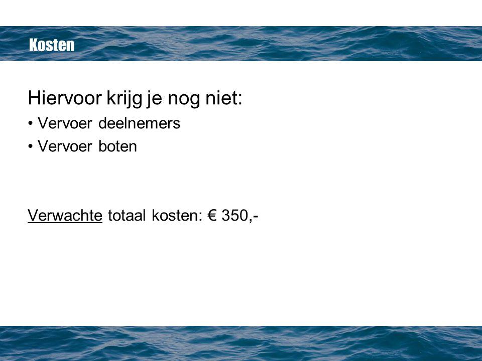 Kosten Hiervoor krijg je nog niet: Vervoer deelnemers Vervoer boten Verwachte totaal kosten: € 350,-