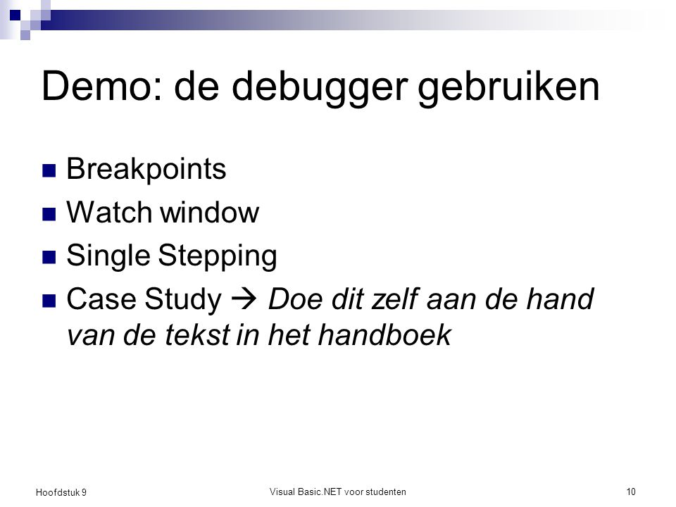 Hoofdstuk 9 Visual Basic.NET voor studenten10 Demo: de debugger gebruiken Breakpoints Watch window Single Stepping Case Study  Doe dit zelf aan de ha