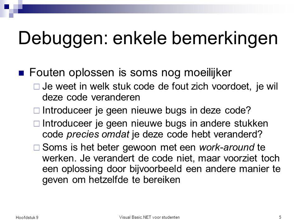 Hoofdstuk 9 Visual Basic.NET voor studenten5 Debuggen: enkele bemerkingen Fouten oplossen is soms nog moeilijker  Je weet in welk stuk code de fout z