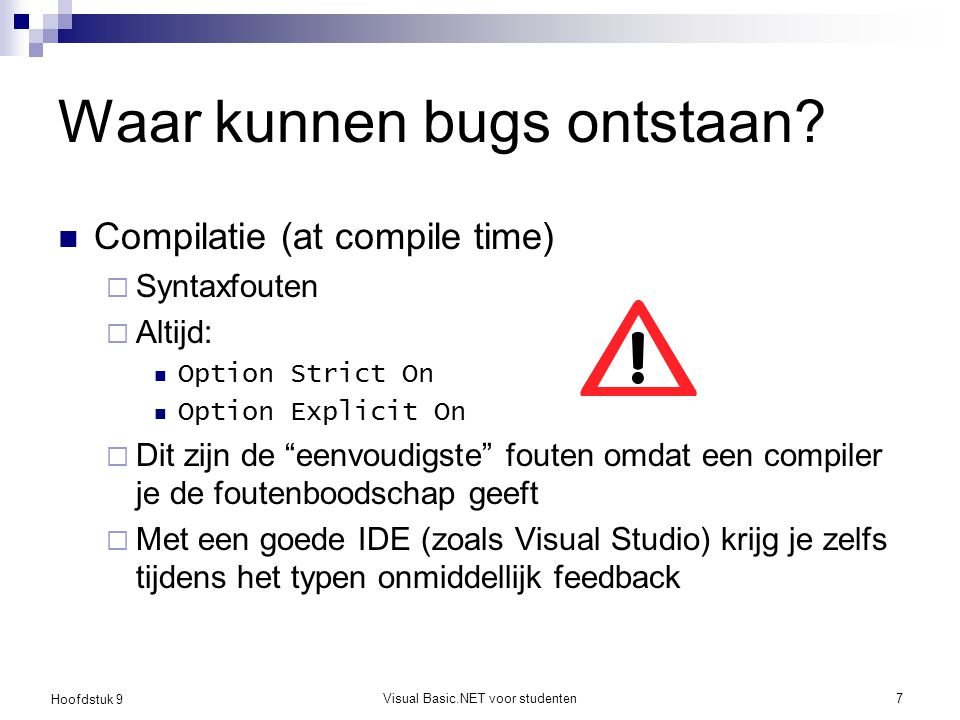 Hoofdstuk 9 Visual Basic.NET voor studenten7 Waar kunnen bugs ontstaan? Compilatie (at compile time)  Syntaxfouten  Altijd: Option Strict On Option