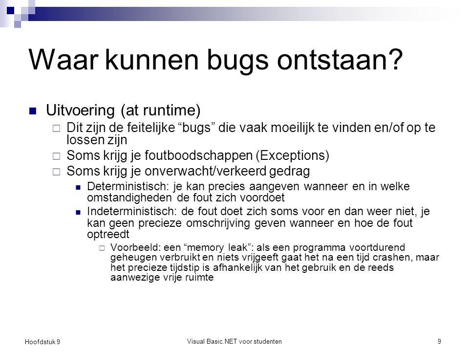 """Hoofdstuk 9 Visual Basic.NET voor studenten9 Waar kunnen bugs ontstaan? Uitvoering (at runtime)  Dit zijn de feitelijke """"bugs"""" die vaak moeilijk te v"""