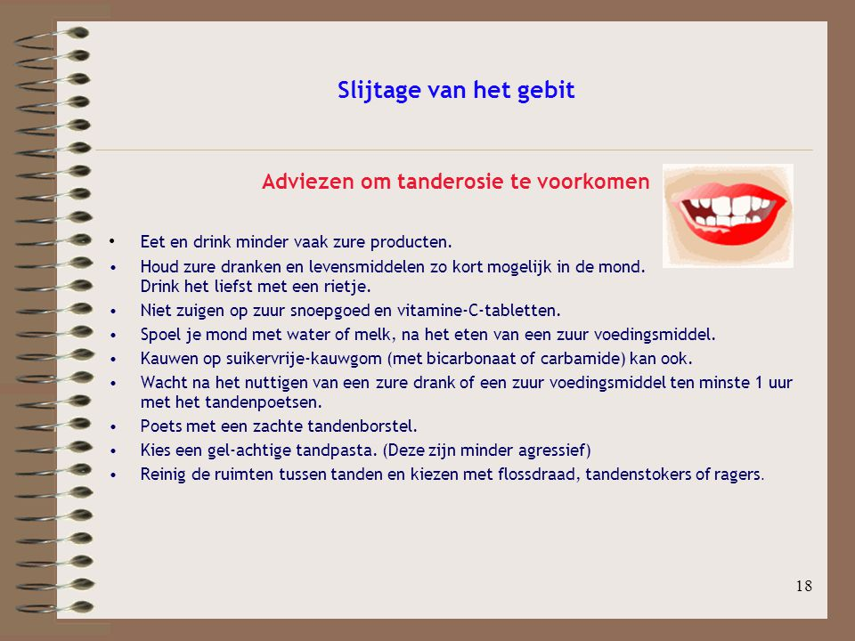 18 Slijtage van het gebit Adviezen om tanderosie te voorkomen Eet en drink minder vaak zure producten. Houd zure dranken en levensmiddelen zo kort mog