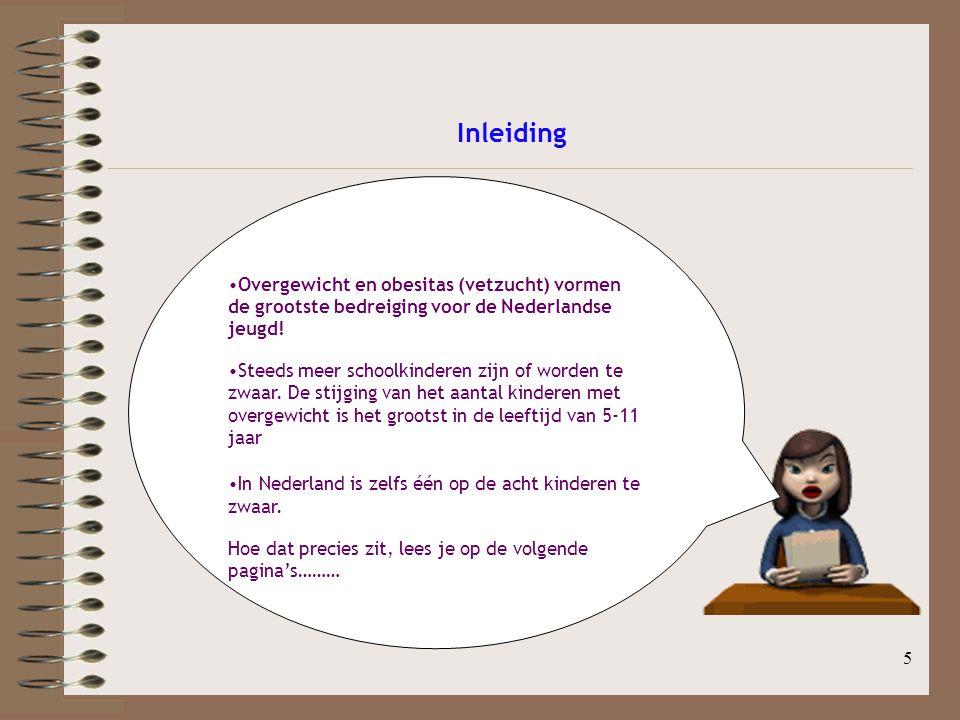 5 Inleiding Overgewicht en obesitas (vetzucht) vormen de grootste bedreiging voor de Nederlandse jeugd! Steeds meer schoolkinderen zijn of worden te z
