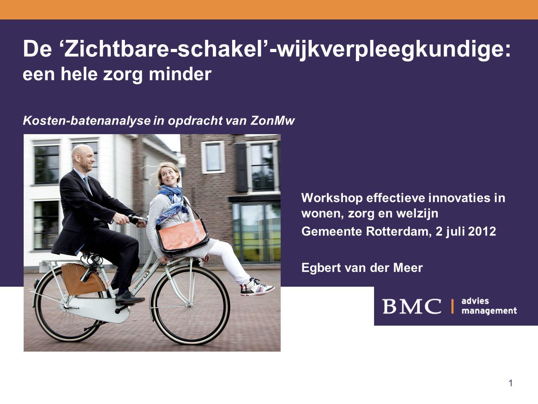 1 De 'Zichtbare-schakel'-wijkverpleegkundige: een hele zorg minder Kosten-batenanalyse in opdracht van ZonMw Workshop effectieve innovaties in wonen, zorg en welzijn Gemeente Rotterdam, 2 juli 2012 Egbert van der Meer