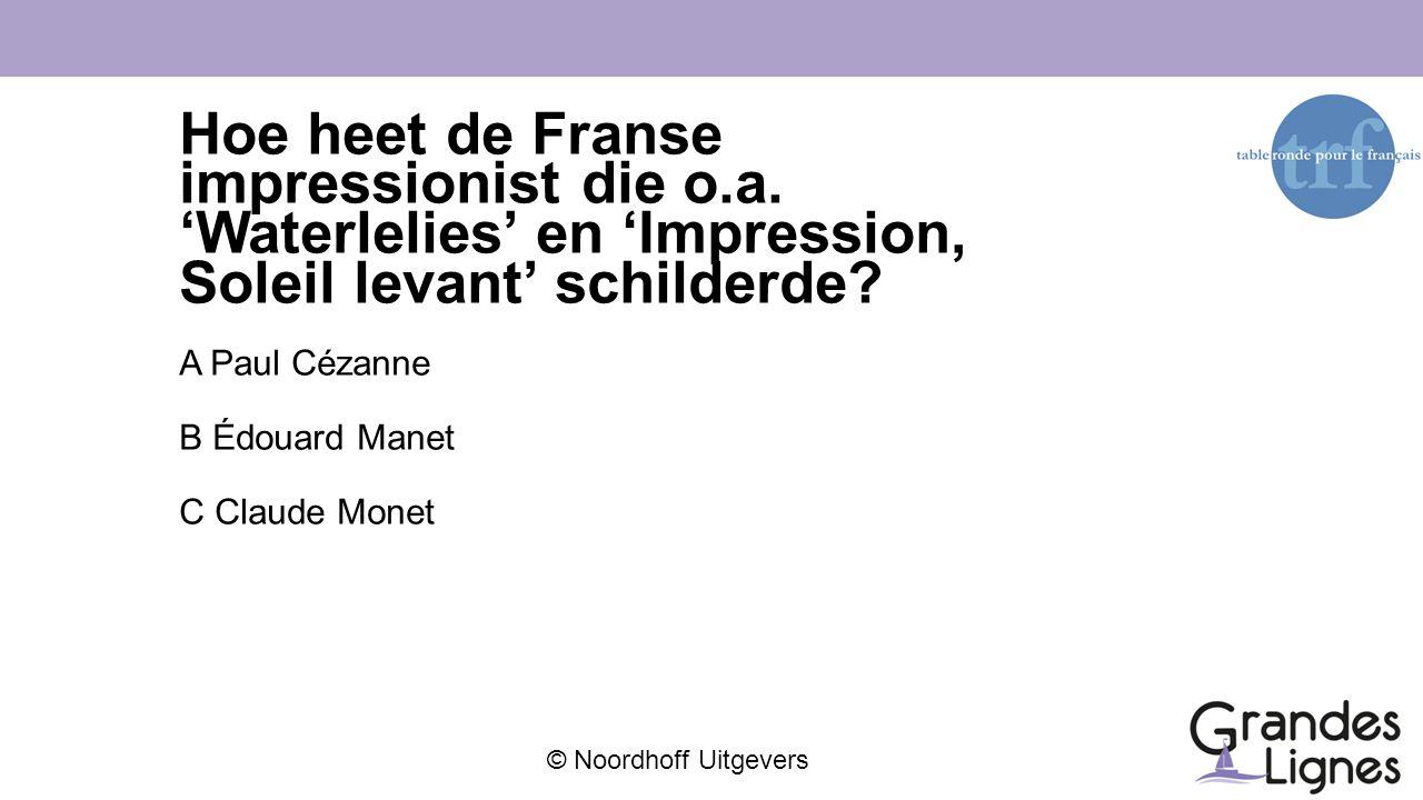 © Noordhoff Uitgevers Hoe heet de Franse impressionist die o.a. 'Waterlelies' en 'Impression, Soleil levant' schilderde? A Paul Cézanne B Édouard Mane