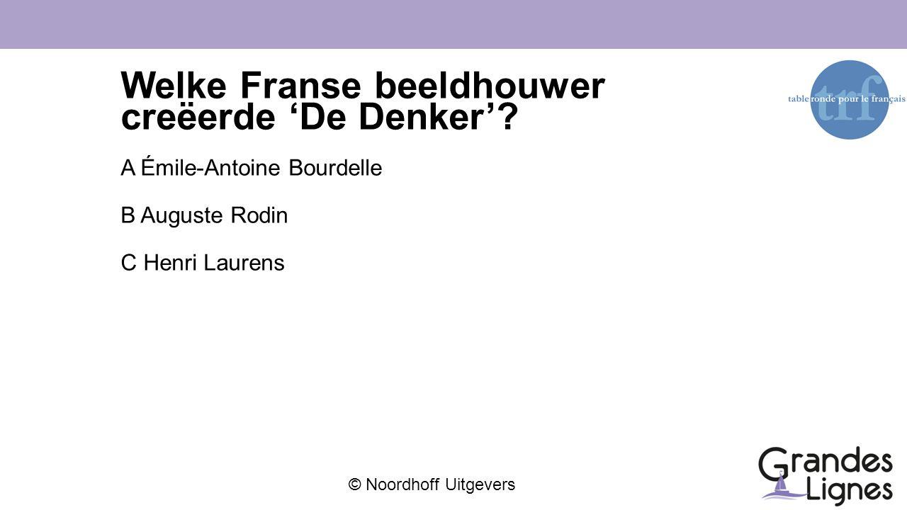 © Noordhoff Uitgevers Welke Franse beeldhouwer creëerde 'De Denker'? A Émile-Antoine Bourdelle B Auguste Rodin C Henri Laurens