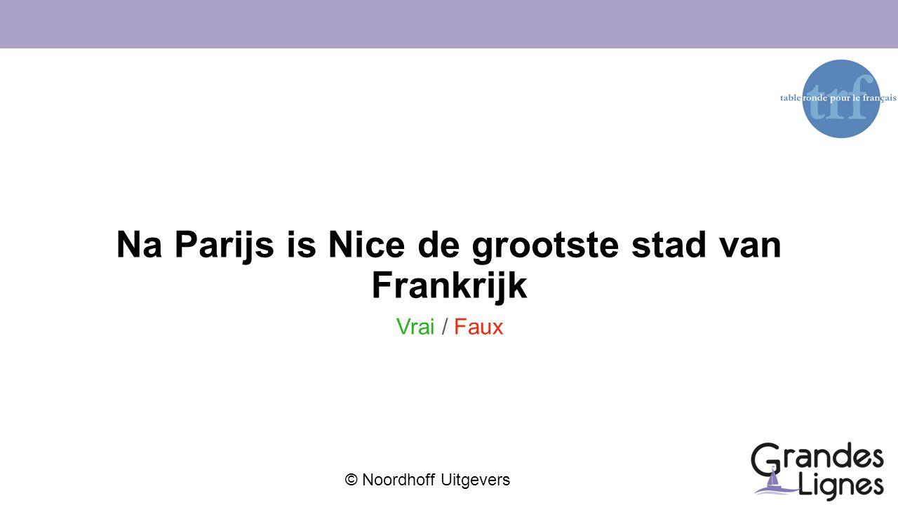 © Noordhoff Uitgevers Na Parijs is Nice de grootste stad van Frankrijk Vrai / Faux