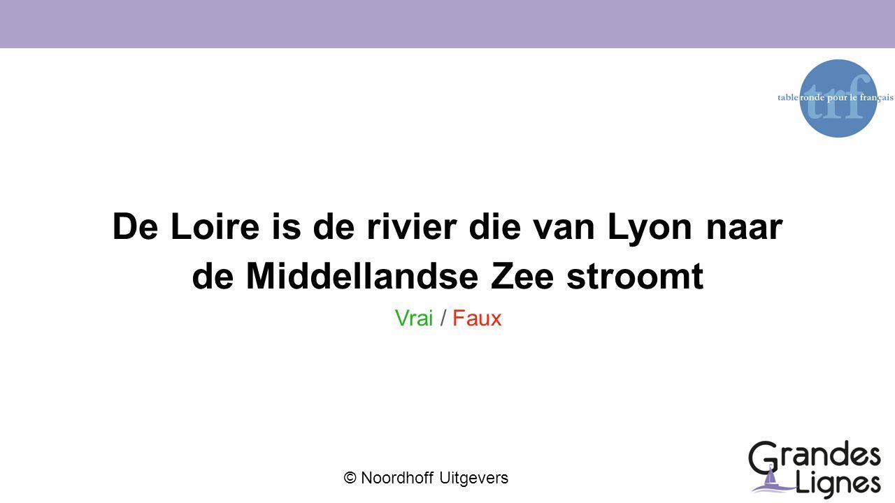© Noordhoff Uitgevers De Loire is de rivier die van Lyon naar de Middellandse Zee stroomt Vrai / Faux
