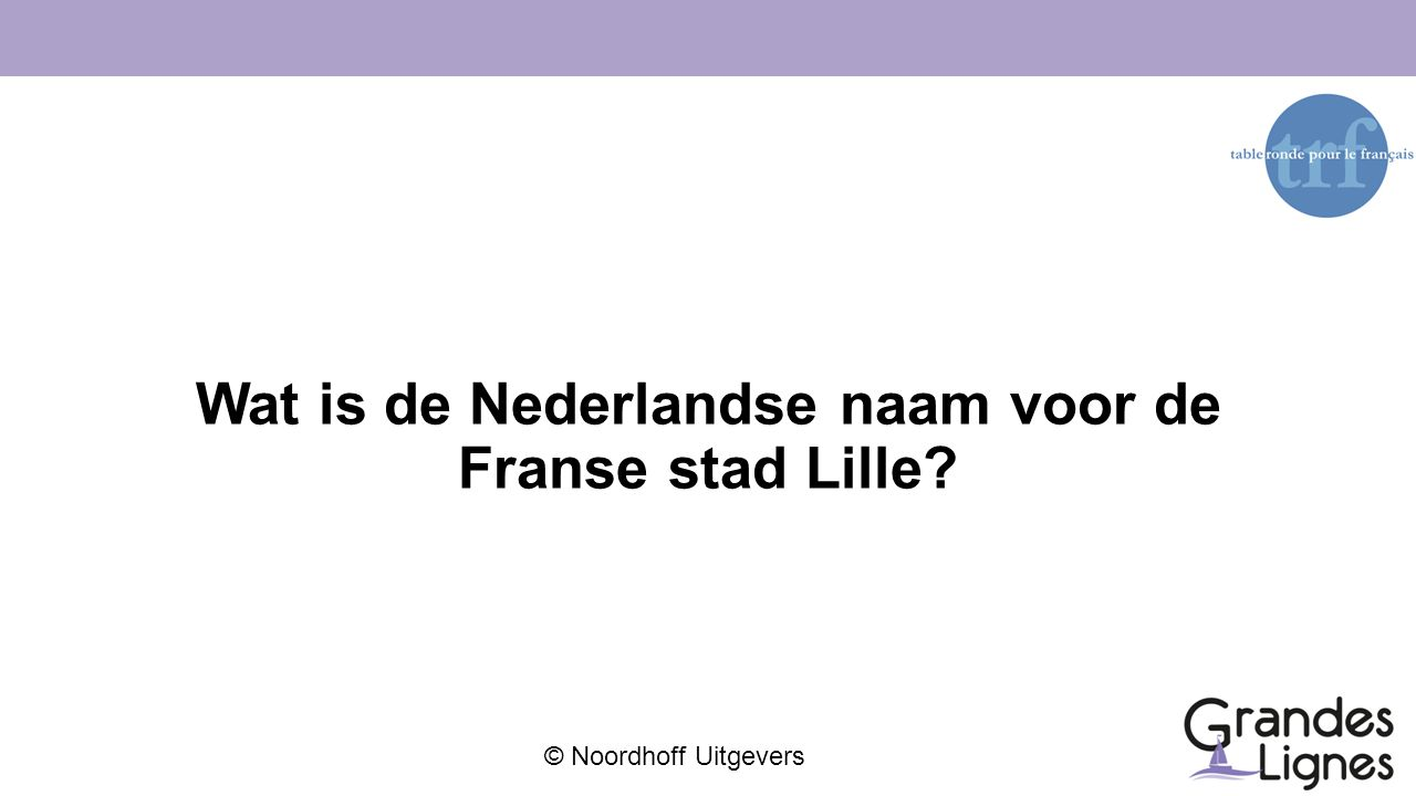 © Noordhoff Uitgevers Wat is de Nederlandse naam voor de Franse stad Lille?