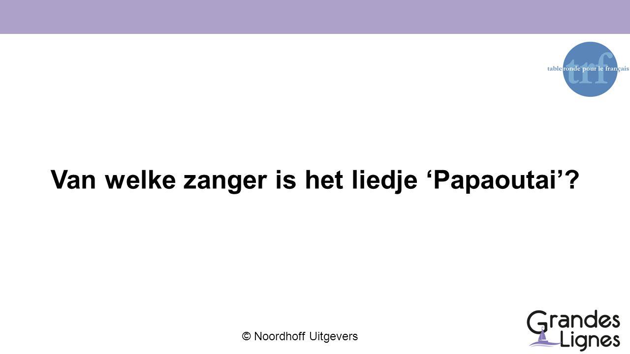 © Noordhoff Uitgevers Van welke zanger is het liedje 'Papaoutai'?