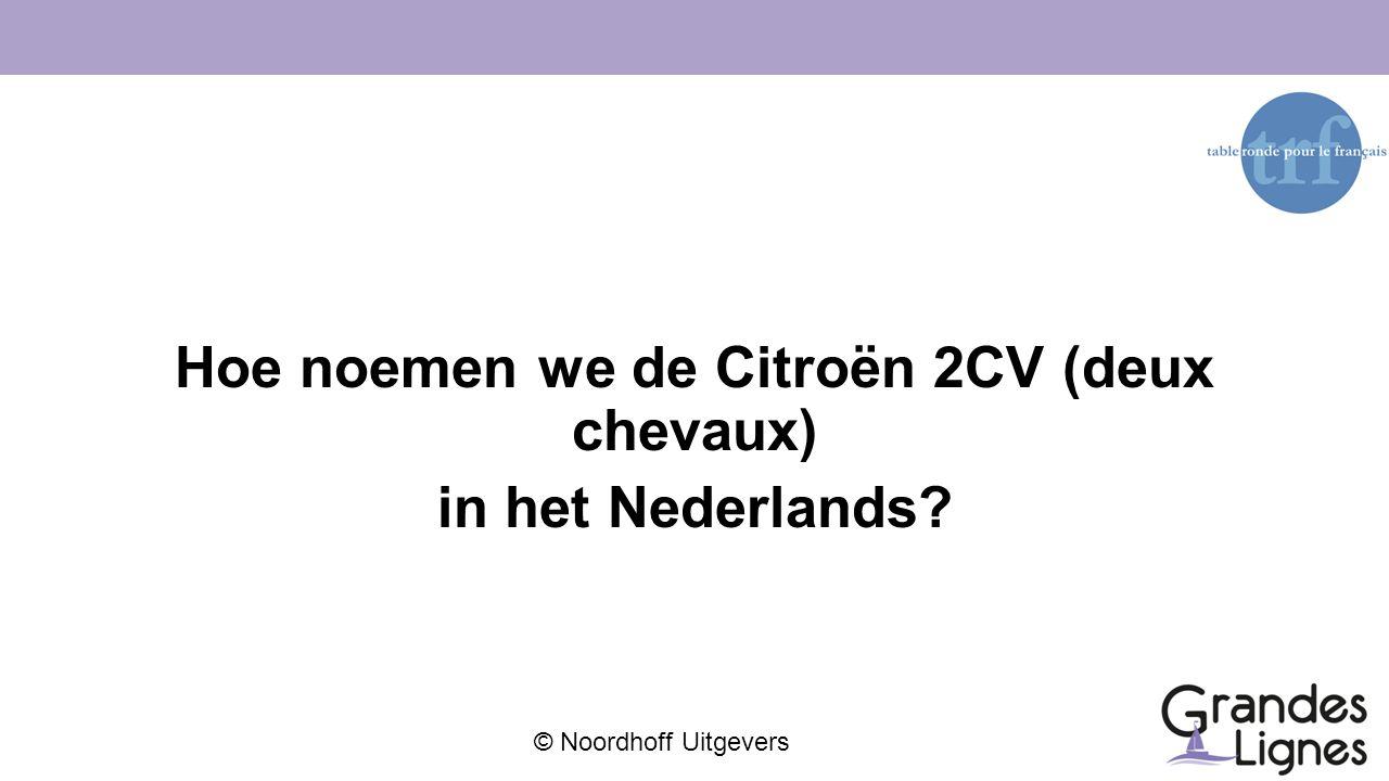 © Noordhoff Uitgevers Hoe noemen we de Citroën 2CV (deux chevaux) in het Nederlands?