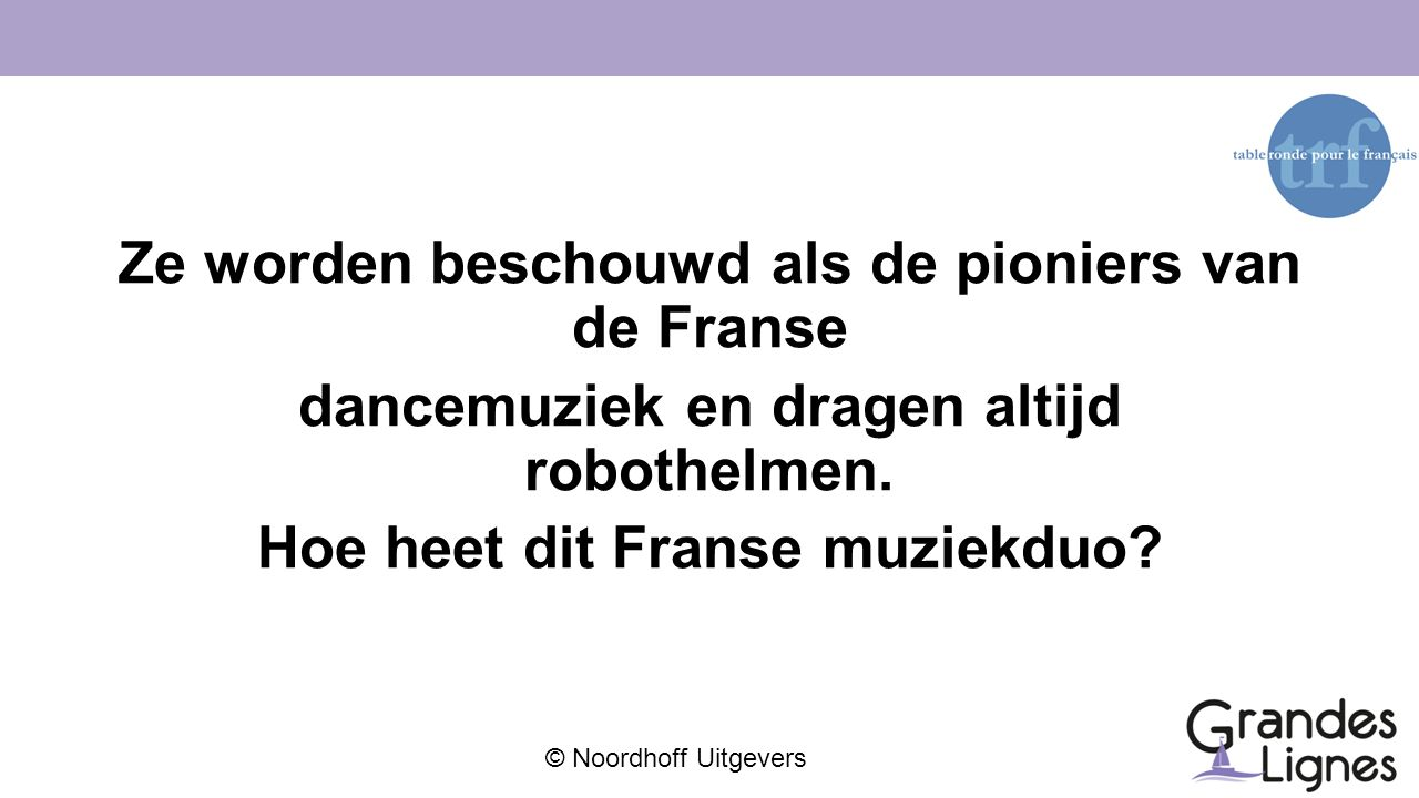 © Noordhoff Uitgevers Ze worden beschouwd als de pioniers van de Franse dancemuziek en dragen altijd robothelmen. Hoe heet dit Franse muziekduo?