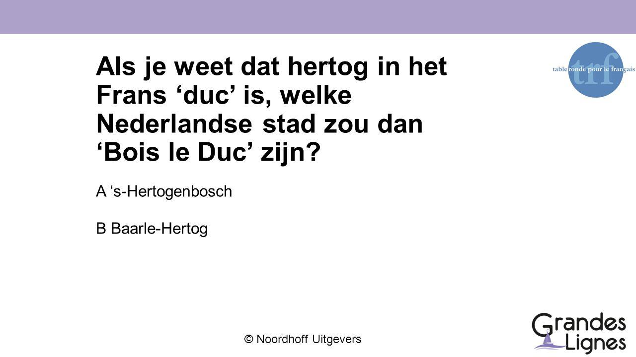 © Noordhoff Uitgevers Als je weet dat hertog in het Frans 'duc' is, welke Nederlandse stad zou dan 'Bois le Duc' zijn? A 's-Hertogenbosch B Baarle-Her