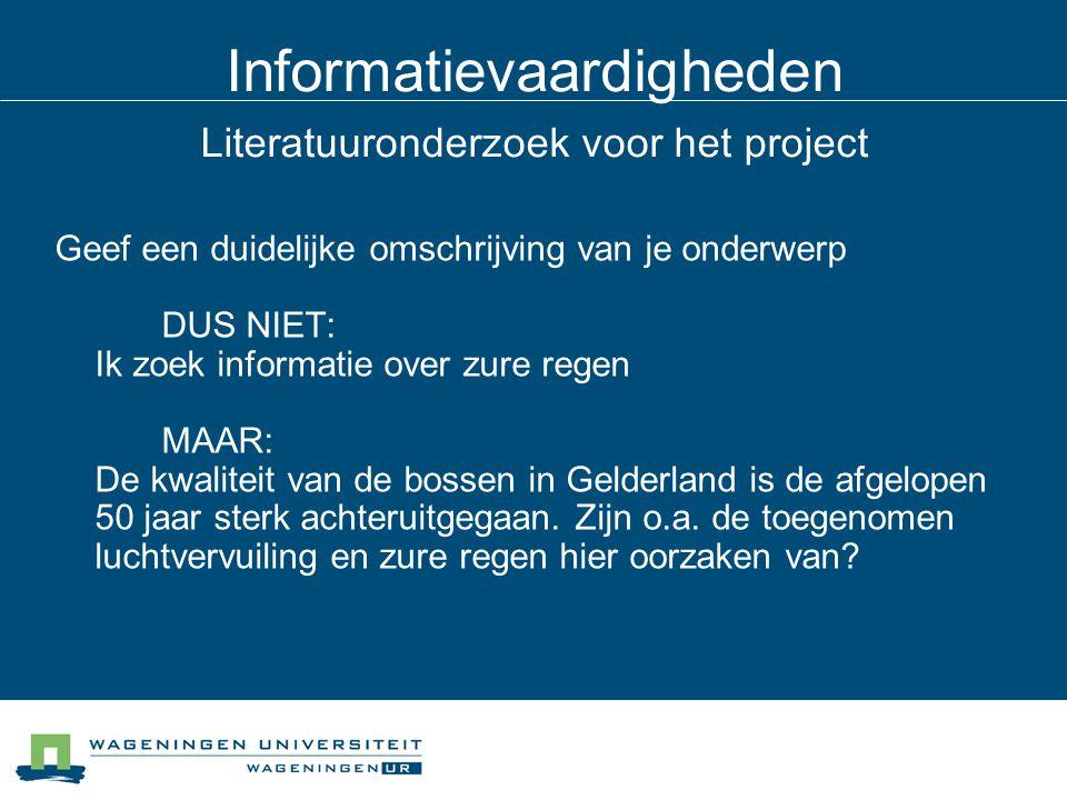 Informatievaardigheden Literatuuronderzoek voor het project Geef een duidelijke omschrijving van je onderwerp DUS NIET: Ik zoek informatie over zure regen MAAR: De kwaliteit van de bossen in Gelderland is de afgelopen 50 jaar sterk achteruitgegaan.