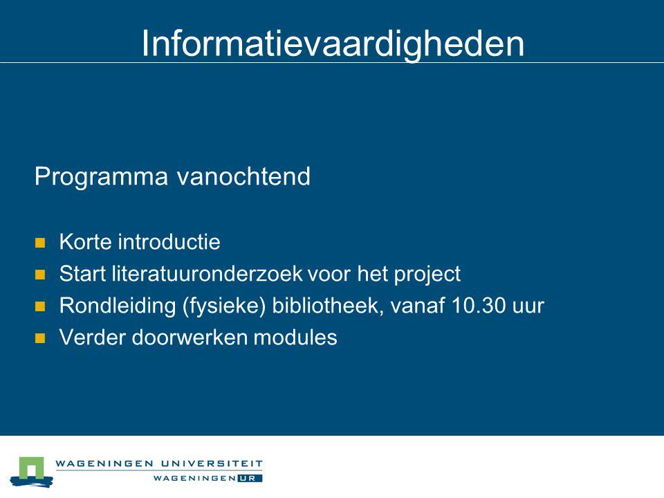 Informatievaardigheden Programma vanochtend Korte introductie Start literatuuronderzoek voor het project Rondleiding (fysieke) bibliotheek, vanaf 10.30 uur Verder doorwerken modules