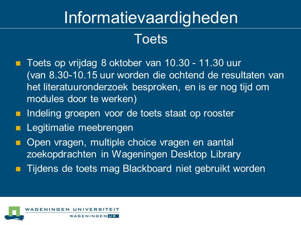 Informatievaardigheden Toets Toets op vrijdag 8 oktober van 10.30 - 11.30 uur (van 8.30-10.15 uur worden die ochtend de resultaten van het literatuuronderzoek besproken, en is er nog tijd om modules door te werken) Indeling groepen voor de toets staat op rooster Legitimatie meebrengen Open vragen, multiple choice vragen en aantal zoekopdrachten in Wageningen Desktop Library Tijdens de toets mag Blackboard niet gebruikt worden
