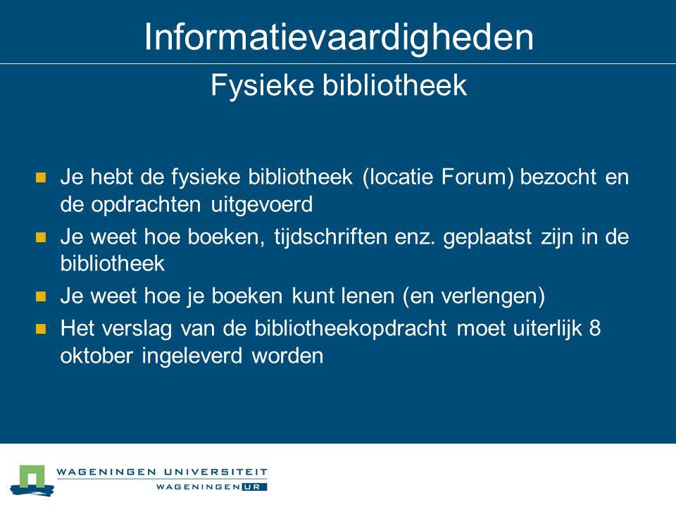 Informatievaardigheden Fysieke bibliotheek Je hebt de fysieke bibliotheek (locatie Forum) bezocht en de opdrachten uitgevoerd Je weet hoe boeken, tijdschriften enz.