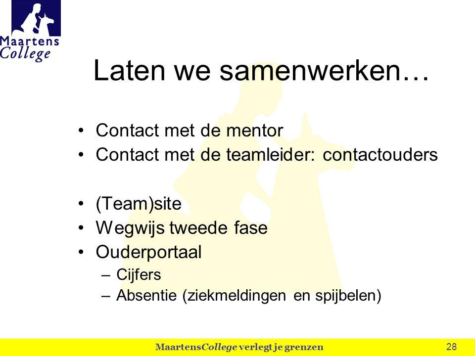 28 Laten we samenwerken… Contact met de mentor Contact met de teamleider: contactouders (Team)site Wegwijs tweede fase Ouderportaal –Cijfers –Absentie (ziekmeldingen en spijbelen) MaartensCollege verlegt je grenzen