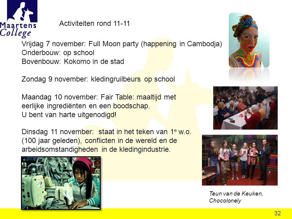 32 Activiteiten rond 11-11 Vrijdag 7 november: Full Moon party (happening in Cambodja) Onderbouw: op school Bovenbouw: Kokomo in de stad Zondag 9 november: kledingruilbeurs op school Maandag 10 november: Fair Table: maaltijd met eerlijke ingrediënten en een boodschap.