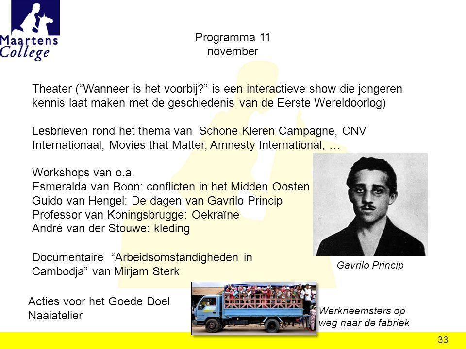 33 Programma 11 november Theater ( Wanneer is het voorbij is een interactieve show die jongeren kennis laat maken met de geschiedenis van de Eerste Wereldoorlog) Lesbrieven rond het thema van Schone Kleren Campagne, CNV Internationaal, Movies that Matter, Amnesty International, … Workshops van o.a.