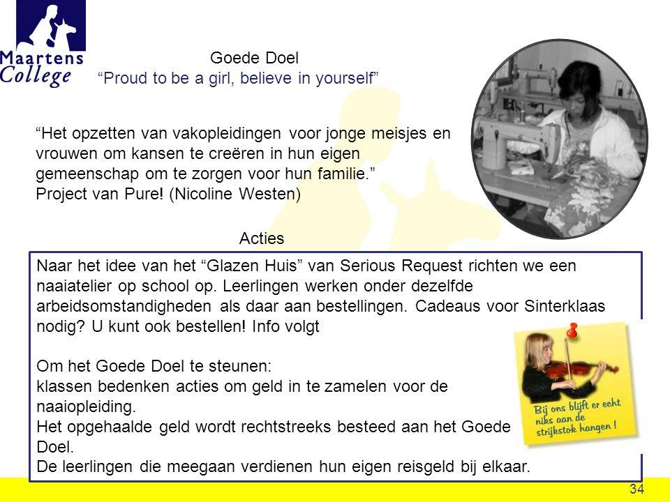 34 Goede Doel Proud to be a girl, believe in yourself Het opzetten van vakopleidingen voor jonge meisjes en vrouwen om kansen te creëren in hun eigen gemeenschap om te zorgen voor hun familie. Project van Pure.