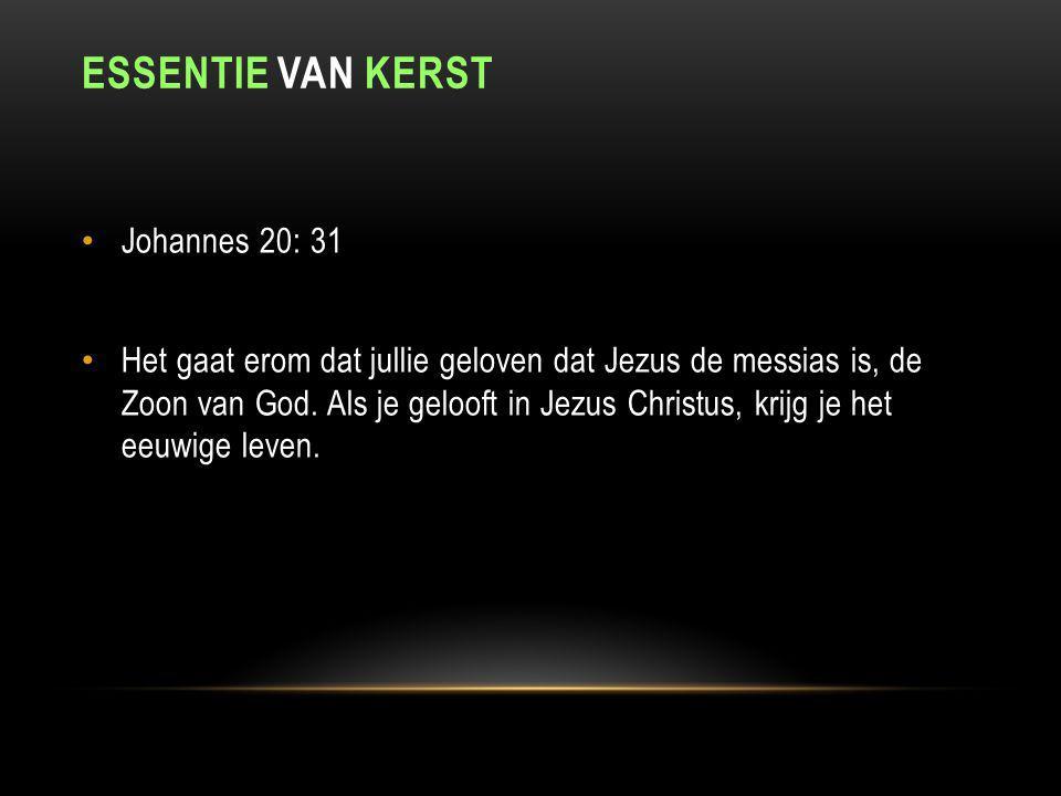 ESSENTIE VAN KERST Johannes 20: 31 Het gaat erom dat jullie geloven dat Jezus de messias is, de Zoon van God. Als je gelooft in Jezus Christus, krijg