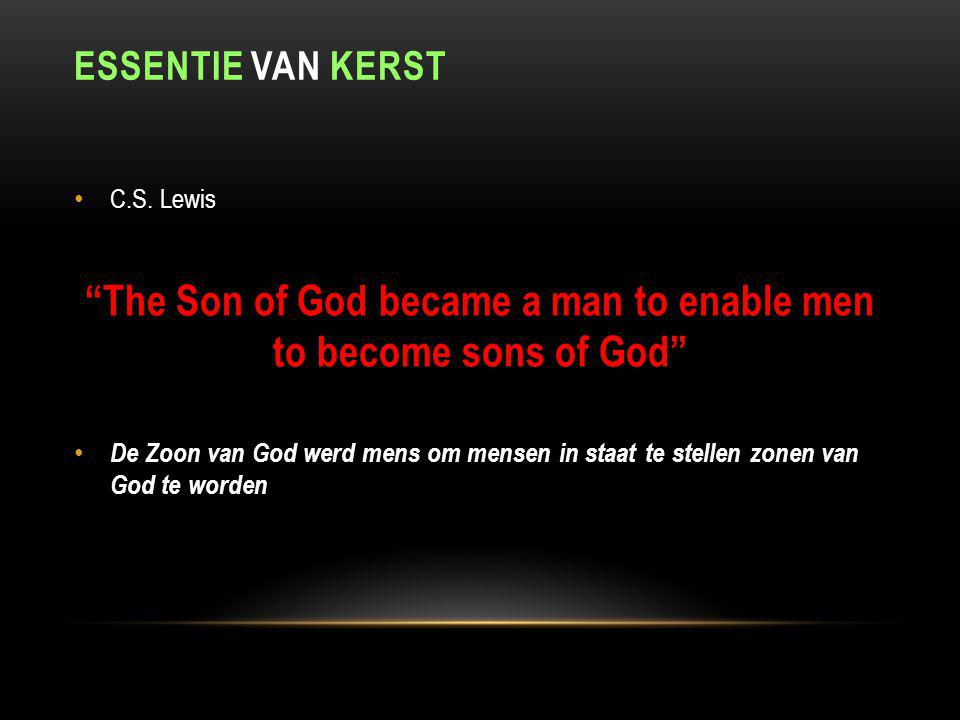 "ESSENTIE VAN KERST C.S. Lewis ""The Son of God became a man to enable men to become sons of God"" De Zoon van God werd mens om mensen in staat te stelle"