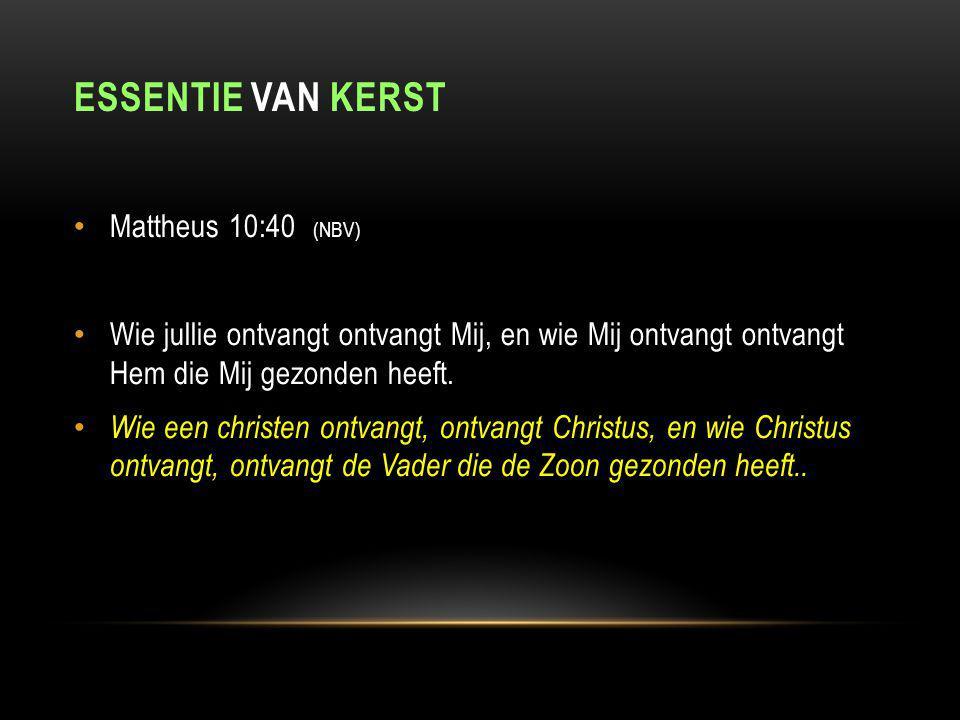 ESSENTIE VAN KERST Mattheus 10:40 (NBV) Wie jullie ontvangt ontvangt Mij, en wie Mij ontvangt ontvangt Hem die Mij gezonden heeft.