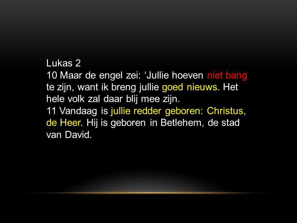 Lukas 2 10 Maar de engel zei: 'Jullie hoeven niet bang te zijn, want ik breng jullie goed nieuws. Het hele volk zal daar blij mee zijn. 11 Vandaag is