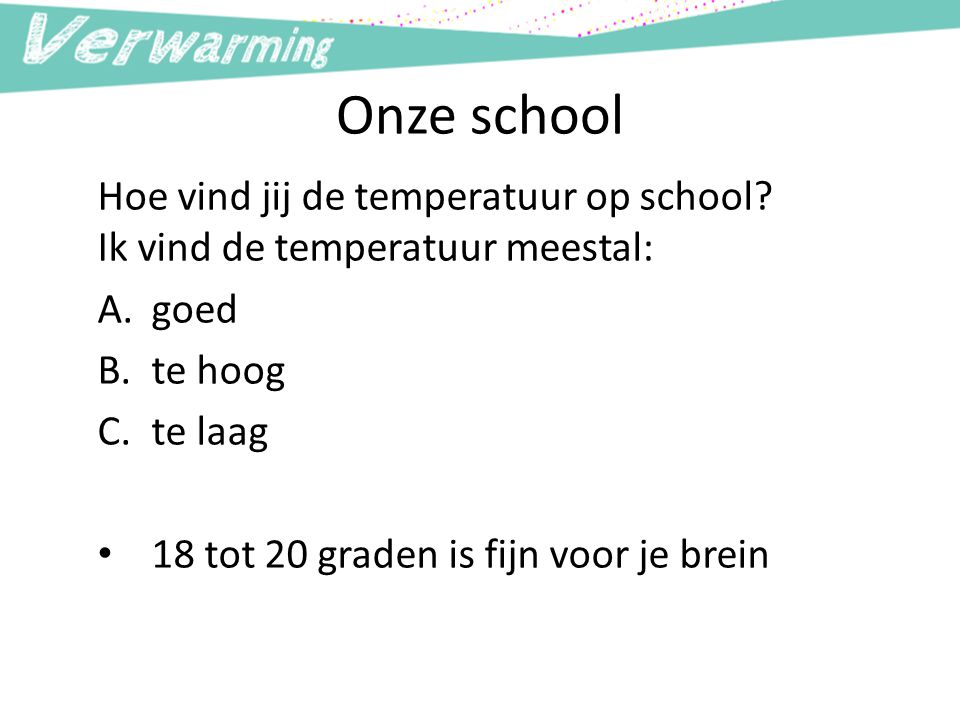 Onze school Hoe vind jij de temperatuur op school? Ik vind de temperatuur meestal: A.goed B.te hoog C.te laag 18 tot 20 graden is fijn voor je brein