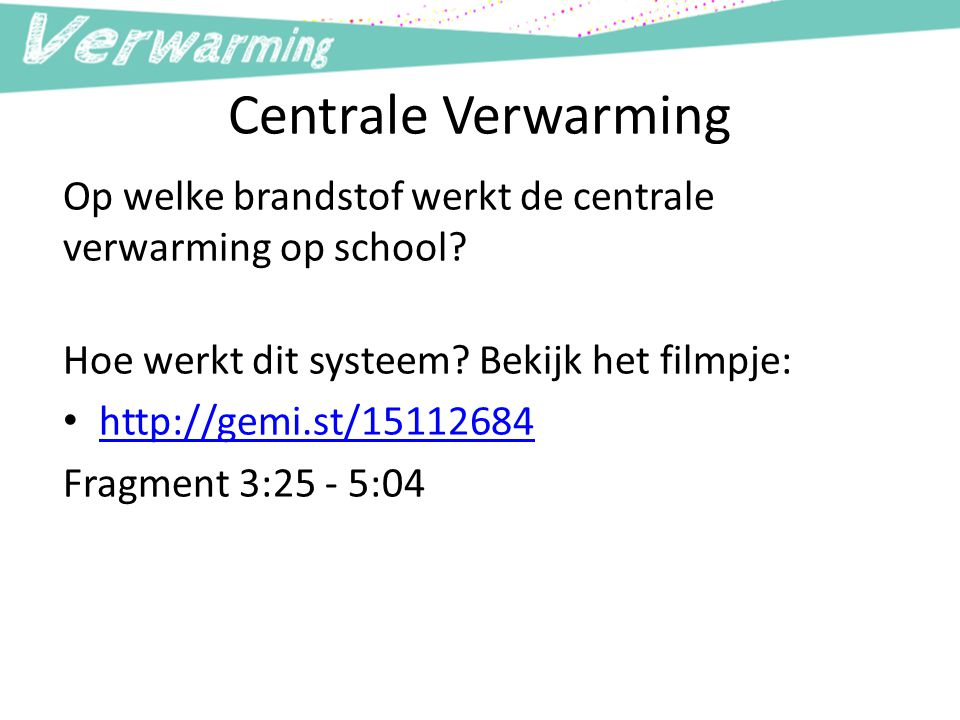 Centrale Verwarming Op welke brandstof werkt de centrale verwarming op school? Hoe werkt dit systeem? Bekijk het filmpje: http://gemi.st/15112684 Frag